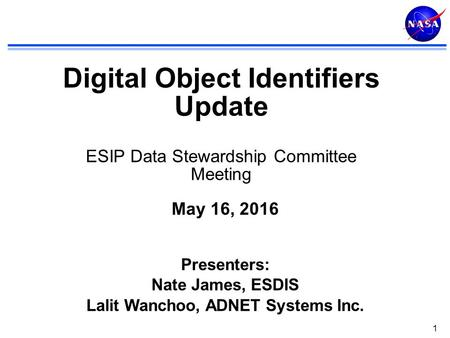 1 Digital Object Identifiers Update ESIP Data Stewardship Committee Meeting May 16, 2016 Presenters: Nate James, ESDIS Lalit Wanchoo, ADNET Systems Inc.