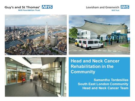 Head and Neck Cancer Rehabilitation in the Community Samantha Tordesillas South East London Community Head and Neck Cancer Team.