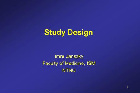 1 Study Design Imre Janszky Faculty of Medicine, ISM NTNU.