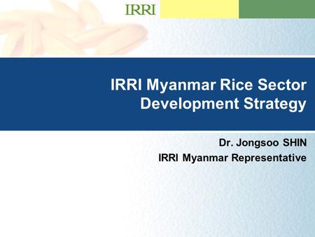 Presentation Title Goes Here …presentation subtitle. IRRI Myanmar Rice Sector Development Strategy Dr. Jongsoo SHIN IRRI Myanmar Representative.