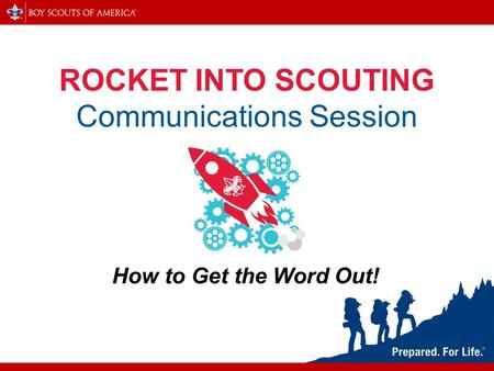 ROCKET INTO SCOUTING Communications Session How to Get the Word Out!