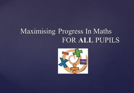 Maximising Progress In Maths FOR ALL PUPILS Maximising Progress In Maths FOR ALL PUPILS.