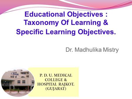 Educational Objectives : Taxonomy Of Learning & Specific Learning Objectives. Dr. Madhulika Mistry. P. D. U. MEDICAL COLLEGE & HOSPITAL RAJKOT. (GUJARAT)