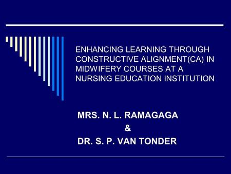 ENHANCING LEARNING THROUGH CONSTRUCTIVE ALIGNMENT(CA) IN MIDWIFERY COURSES AT A NURSING EDUCATION INSTITUTION MRS. N. L. RAMAGAGA & DR. S. P. VAN TONDER.