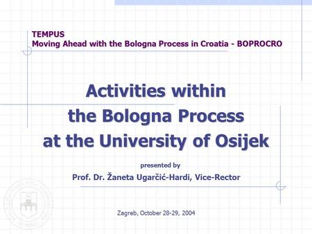 TEMPUS Moving Ahead with the Bologna Process in Croatia - BOPROCRO Activities within the Bologna Process at the University of Osijek presented by Prof.
