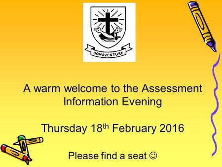 A warm welcome to the Assessment Information Evening Thursday 18 th February 2016 Please find a seat.