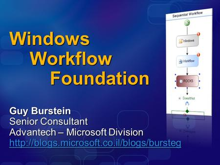Windows Workflow Foundation Guy Burstein Senior Consultant Advantech – Microsoft Division