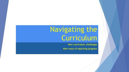 Navigating the Curriculum New curriculum challenges New ways of reporting progress.