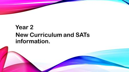 Year 2 New Curriculum and SATs information.. The purpose of this meeting is: to share with you expectations of the new curriculum and the impact this.