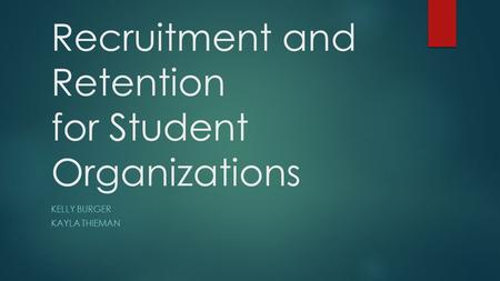 Recruitment and Retention for Student Organizations KELLY BURGER KAYLA THIEMAN.