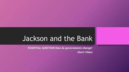 Jackson and the Bank ESSENTIAL QUESTION How do governments change? -Short Video.