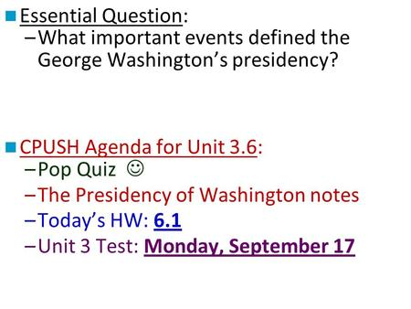 Essential Question: –What important events defined the George Washington's presidency? CPUSH Agenda for Unit 3.6: –Pop Quiz –The Presidency of Washington.