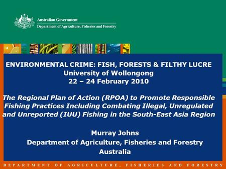 ENVIRONMENTAL CRIME: FISH, FORESTS & FILTHY LUCRE University of Wollongong 22 – 24 February 2010 The Regional Plan of Action (RPOA) to Promote Responsible.