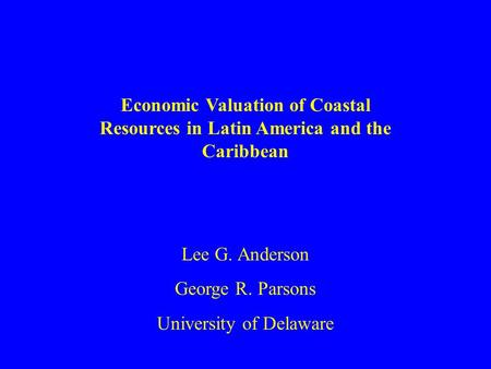 Economic Valuation of Coastal Resources in Latin America and the Caribbean Lee G. Anderson George R. Parsons University of Delaware.