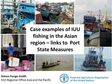 Case examples of IUU fishing in the Asian region – links to Port State Measures Simon Funge-Smith FAO Regional Office Asia and the Pacific.
