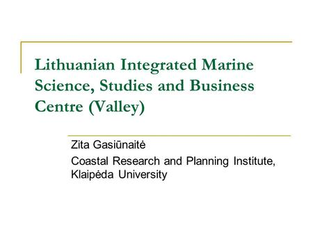 Lithuanian Integrated Marine Science, Studies and Business Centre (Valley) Zita Gasiūnaitė Coastal Research and Planning Institute, Klaipėda University.
