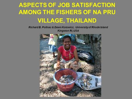 ASPECTS OF JOB SATISFACTION AMONG THE FISHERS OF NA PRU VILLAGE, THAILAND Richard B. Pollnac & Dawn Kotowicz, University of Rhode Island Kingston RI, USA.