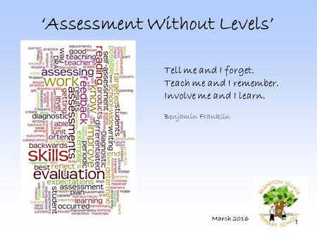 1 'Assessment Without Levels' March 2016 Tell me and I forget. Teach me and I remember. Involve me and I learn. Benjamin Franklin.