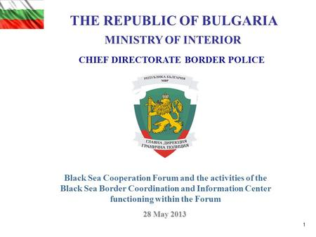 CHIEF DIRECTORATE BORDER POLICE THE REPUBLIC OF BULGARIA MINISTRY OF INTERIOR 28 May 2013 Black Sea Cooperation Forum and the activities of the Black Sea.