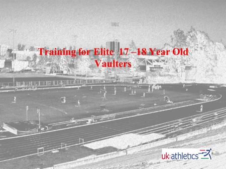Training for Elite 17 –18 Year Old Vaulters. General Principles While it is perfectly acceptable for children as young as 10 or 11 years of age to learn.