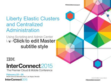 Click to edit Master subtitle style © 2015 IBM Corporation Liberty Elastic Clusters and Centralized Administration Using Scripting and Admin Center Lab.