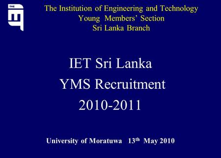 The Institution of Engineering and Technology Young Members' Section Sri Lanka Branch IET Sri Lanka YMS Recruitment 2010-2011 University of Moratuwa 13.