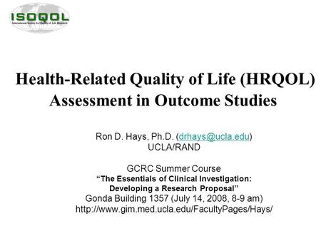 "Health-Related Quality of Life (HRQOL) Assessment in Outcome Studies Ron D. Hays, Ph.D. UCLA/RAND GCRC Summer Course ""The."