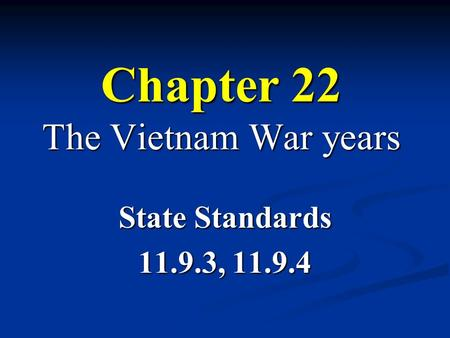 Chapter 22 The Vietnam War years State Standards 11.9.3, 11.9.4.