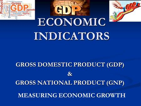 ECONOMIC INDICATORS GROSS DOMESTIC PRODUCT (GDP) & GROSS NATIONAL PRODUCT (GNP) MEASURING ECONOMIC GROWTH.