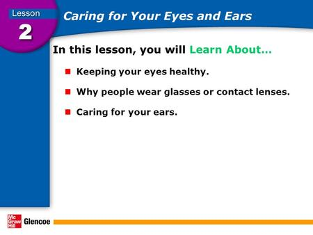 Caring for Your Eyes and Ears In this lesson, you will Learn About… Keeping your eyes healthy. Why people wear glasses or contact lenses. Caring for your.