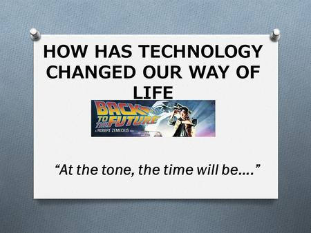 "HOW HAS TECHNOLOGY CHANGED OUR WAY OF LIFE ""At the tone, the time will be…."""