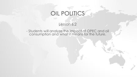 OIL POLITICS Lesson 6.2 - Students will analyze the impact of OPEC and oil consumption and what it means for the future.