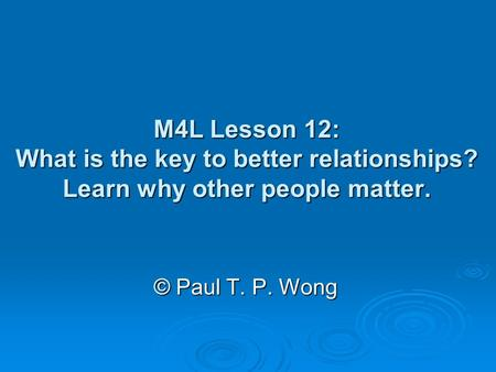 M4L Lesson 12: What is the key to better relationships? Learn why other people matter. © Paul T. P. Wong.