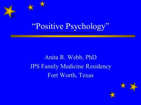 """Positive Psychology"" Anita R. Webb, PhD JPS Family Medicine Residency Fort Worth, Texas."