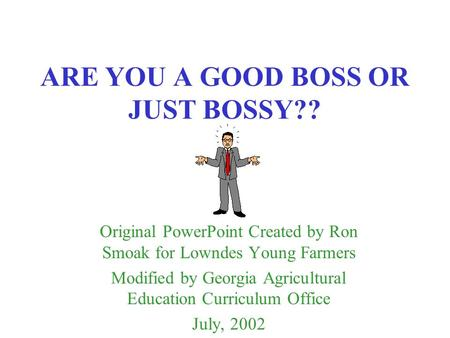 ARE YOU A GOOD BOSS OR JUST BOSSY?? Original PowerPoint Created by Ron Smoak for Lowndes Young Farmers Modified by Georgia Agricultural Education Curriculum.