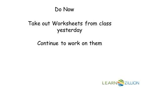 Do Now Take out Worksheets from class yesterday Continue to work on them.