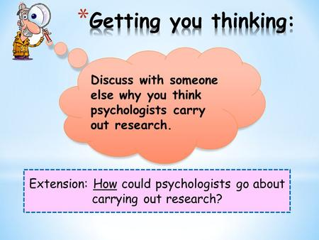 Extension: How could psychologists go about carrying out research? Discuss with someone else why you think psychologists carry out research.