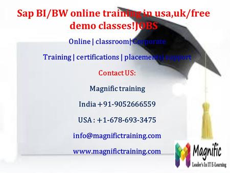 Sap BI/BW online training in usa,uk/free demo classes!JOBS Online | classroom| Corporate Training | certifications | placements| support Contact US: Magnific.
