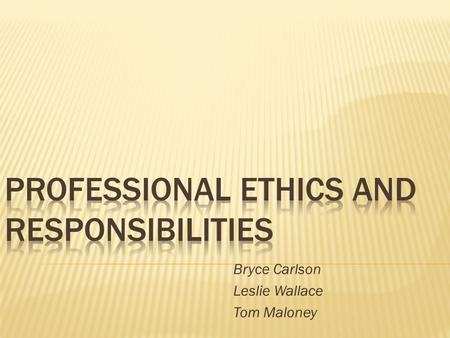 Bryce Carlson Leslie Wallace Tom Maloney.  Professional Ethics  Personal Ethics  Professional vs Personal  Benefits/Problems  Impact on Technology.
