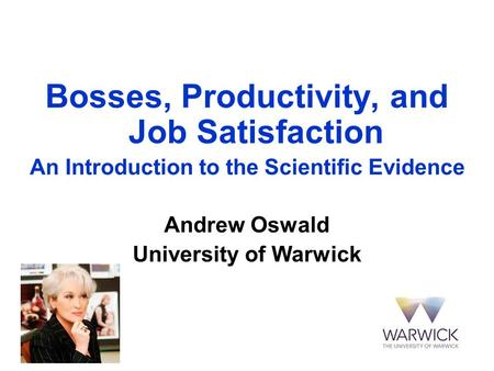 Bosses, Productivity, and Job Satisfaction An Introduction to the Scientific Evidence Andrew Oswald University of Warwick.