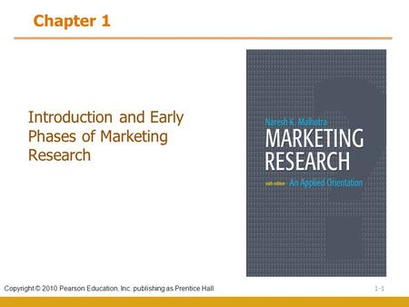 1-1 Copyright © 2010 Pearson Education, Inc. publishing as Prentice Hall Introduction and Early Phases of Marketing Research Chapter 1.