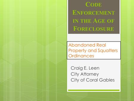 C ODE E NFORCEMENT IN THE A GE OF F ORECLOSURE Craig E. Leen City Attorney City of Coral Gables Abandoned Real Property and Squatters Ordinances.
