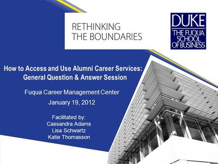 Fuqua Career Management Center January 19, 2012 How to Access and Use Alumni Career Services: General Question & Answer Session Facilitated by: Cassandra.