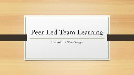 Peer-Led Team Learning University of West Georgia.