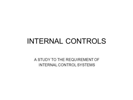 INTERNAL CONTROLS A STUDY TO THE REQUIREMENT OF INTERNAL CONTROL SYSTEMS.