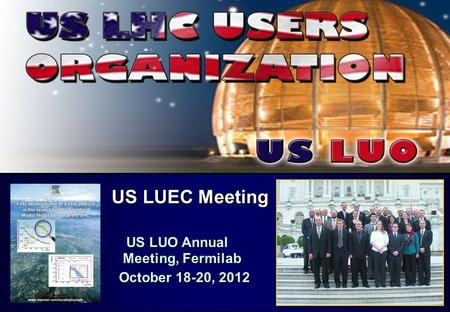 US LUEC Meeting US LUEC Meeting US LUO Annual Meeting, Fermilab US LUO Annual Meeting, Fermilab October 18-20, 2012 October 18-20, 2012.