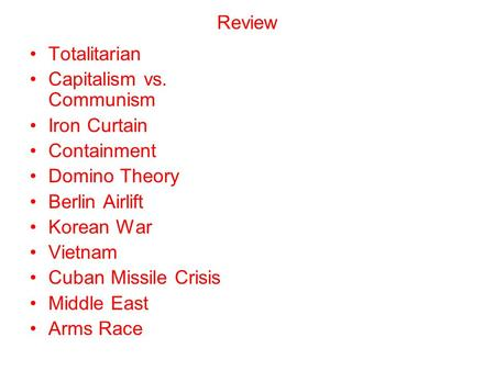 Review Totalitarian Capitalism vs. Communism Iron Curtain Containment Domino Theory Berlin Airlift Korean War Vietnam Cuban Missile Crisis Middle East.