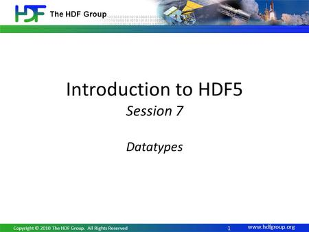 Www.hdfgroup.org The HDF Group Introduction to HDF5 Session 7 Datatypes 1 Copyright © 2010 The HDF Group. All Rights Reserved.