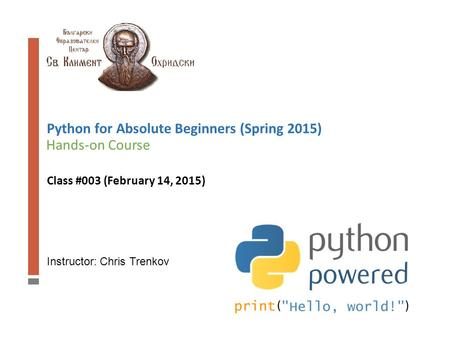 Instructor: Chris Trenkov Hands-on Course Python for Absolute Beginners (Spring 2015) Class #003 (February 14, 2015)