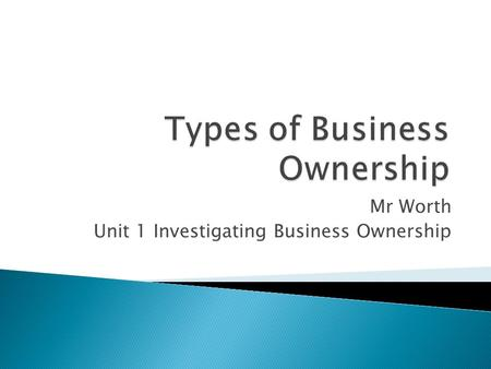 Mr Worth Unit 1 Investigating Business Ownership.